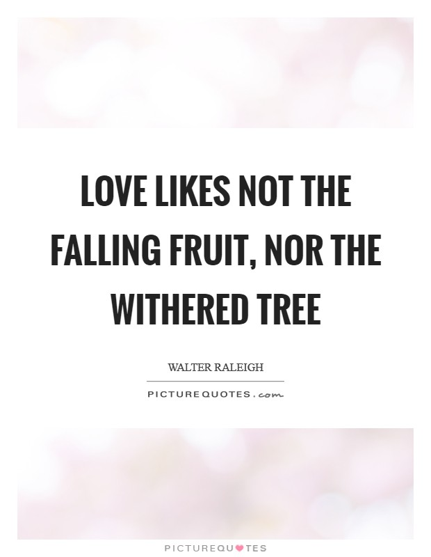 Love likes not the falling fruit, Nor the withered tree Picture Quote #1