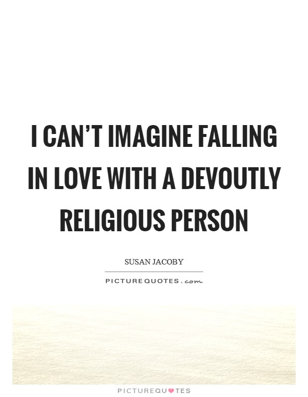 I can't imagine falling in love with a devoutly religious person Picture Quote #1