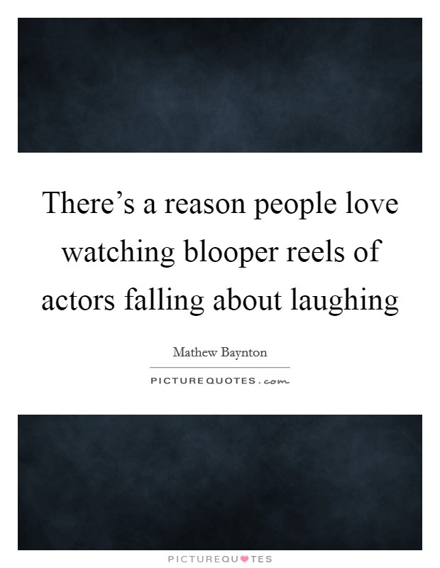 There's a reason people love watching blooper reels of actors falling about laughing Picture Quote #1