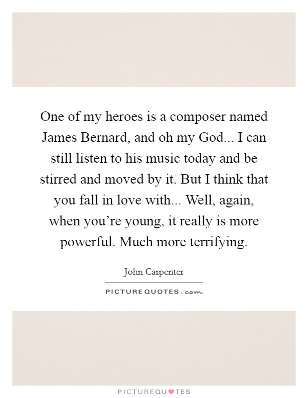 One of my heroes is a composer named James Bernard, and oh my God... I can still listen to his music today and be stirred and moved by it. But I think that you fall in love with... Well, again, when you're young, it really is more powerful. Much more terrifying Picture Quote #1