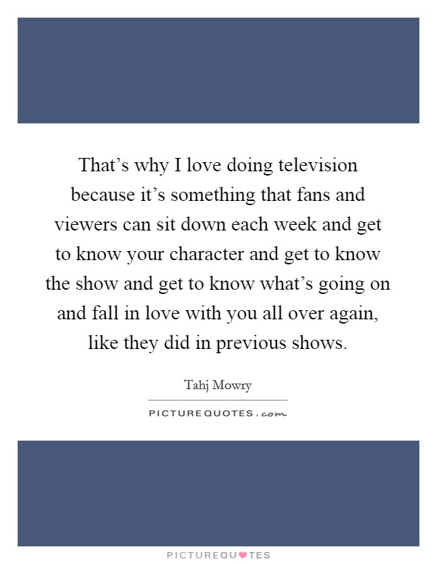 That's why I love doing television because it's something that fans and viewers can sit down each week and get to know your character and get to know the show and get to know what's going on and fall in love with you all over again, like they did in previous shows Picture Quote #1
