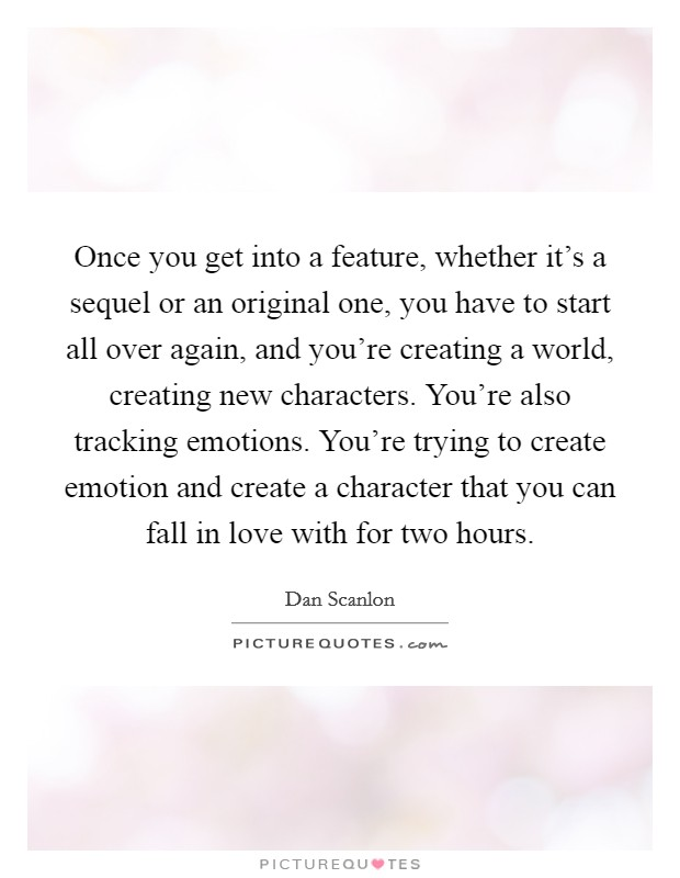 Once you get into a feature, whether it's a sequel or an original one, you have to start all over again, and you're creating a world, creating new characters. You're also tracking emotions. You're trying to create emotion and create a character that you can fall in love with for two hours Picture Quote #1
