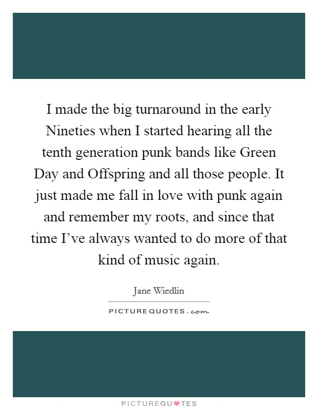 I made the big turnaround in the early Nineties when I started hearing all the tenth generation punk bands like Green Day and Offspring and all those people. It just made me fall in love with punk again and remember my roots, and since that time I've always wanted to do more of that kind of music again Picture Quote #1