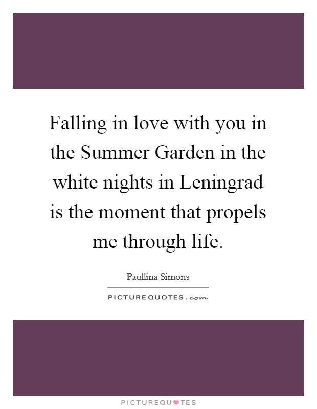Falling in love with you in the Summer Garden in the white nights in Leningrad is the moment that propels me through life Picture Quote #1
