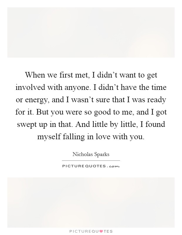 When we first met, I didn't want to get involved with anyone. I didn't have the time or energy, and I wasn't sure that I was ready for it. But you were so good to me, and I got swept up in that. And little by little, I found myself falling in love with you Picture Quote #1