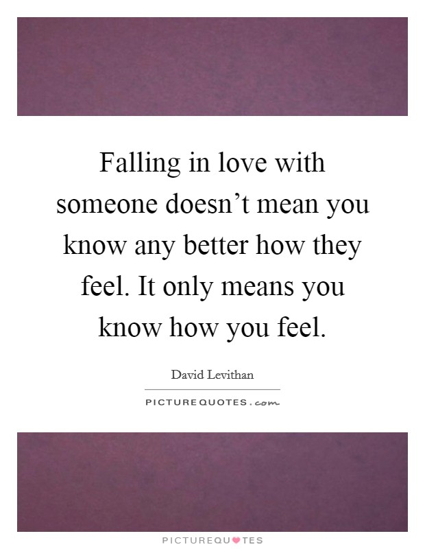 Falling in love with someone doesn't mean you know any better how they feel. It only means you know how you feel Picture Quote #1