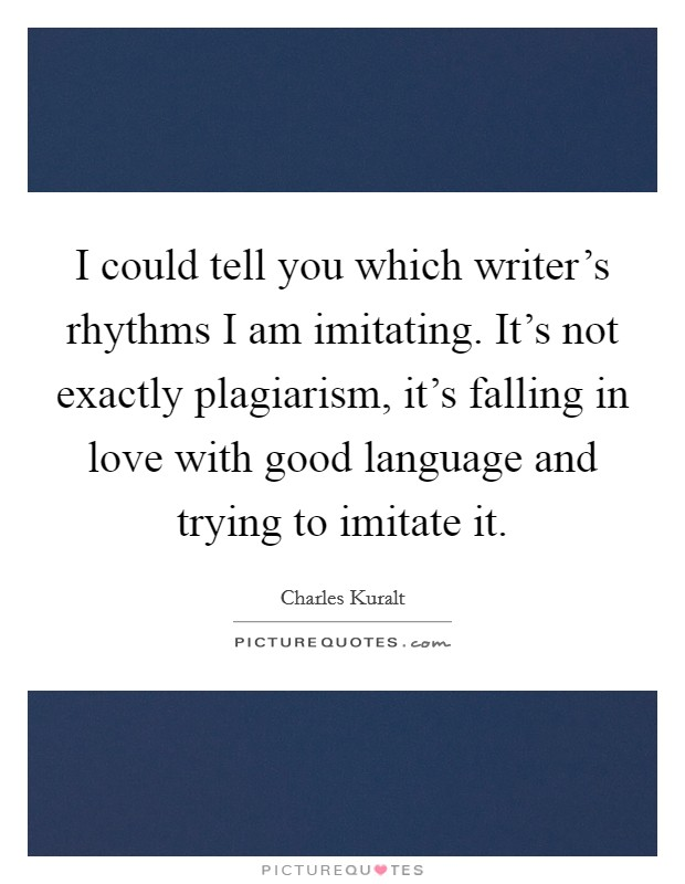 I could tell you which writer's rhythms I am imitating. It's not exactly plagiarism, it's falling in love with good language and trying to imitate it Picture Quote #1