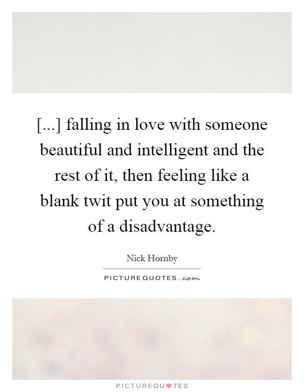 [...] falling in love with someone beautiful and intelligent and the rest of it, then feeling like a blank twit put you at something of a disadvantage Picture Quote #1