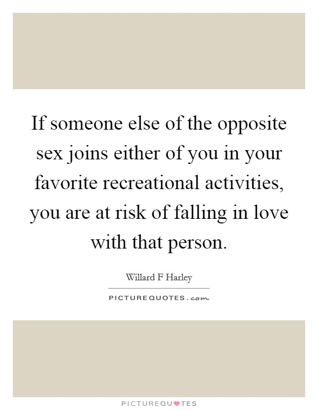 If someone else of the opposite sex joins either of you in your favorite recreational activities, you are at risk of falling in love with that person Picture Quote #1