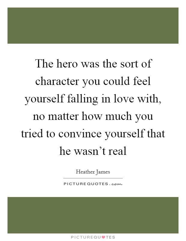 The hero was the sort of character you could feel yourself falling in love with, no matter how much you tried to convince yourself that he wasn't real Picture Quote #1