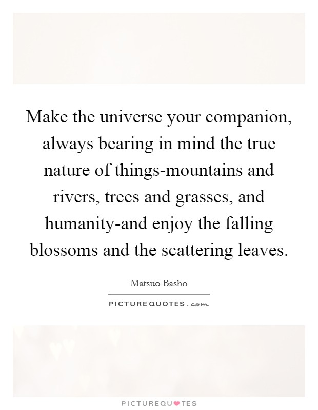 Make the universe your companion, always bearing in mind the true nature of things-mountains and rivers, trees and grasses, and humanity-and enjoy the falling blossoms and the scattering leaves Picture Quote #1