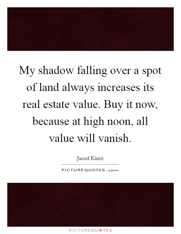 My shadow falling over a spot of land always increases its real estate value. Buy it now, because at high noon, all value will vanish Picture Quote #1