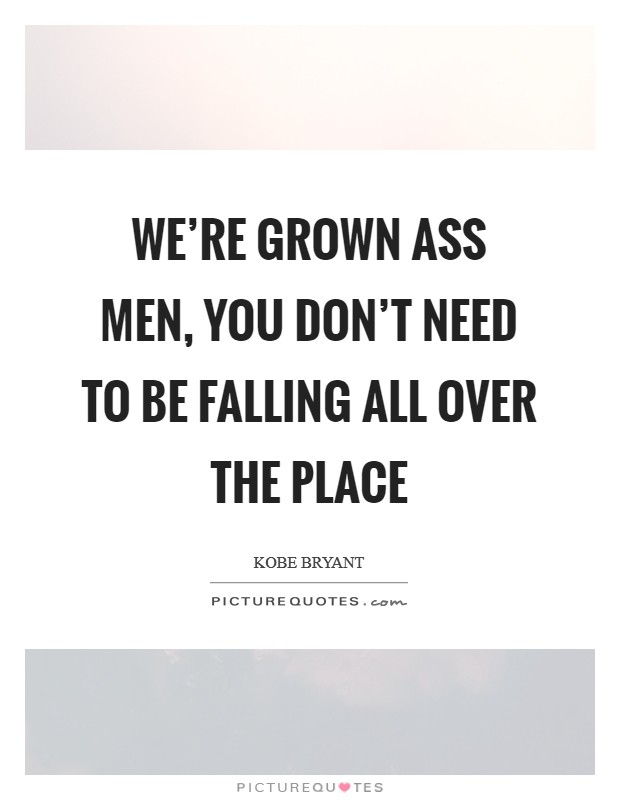 We're grown ass men, you don't need to be falling all over the place Picture Quote #1