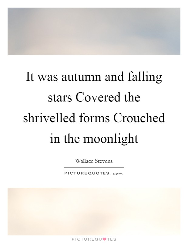 It was autumn and falling stars Covered the shrivelled forms Crouched in the moonlight Picture Quote #1