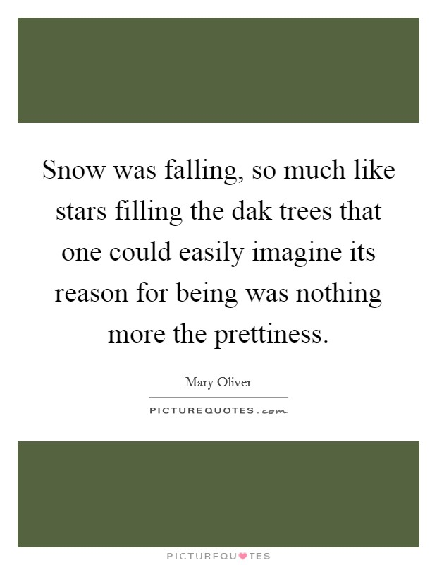 Snow was falling, so much like stars filling the dak trees that one could easily imagine its reason for being was nothing more the prettiness Picture Quote #1