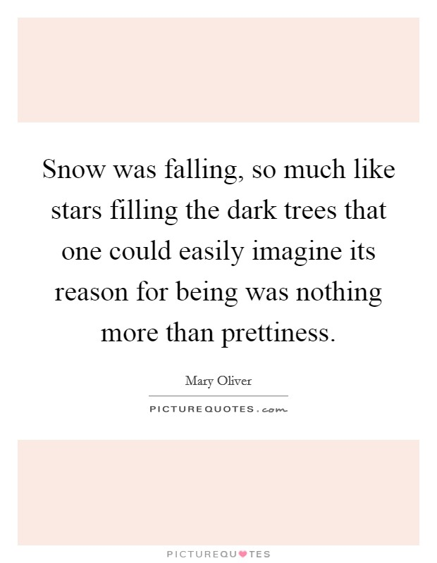 Snow was falling, so much like stars filling the dark trees that one could easily imagine its reason for being was nothing more than prettiness Picture Quote #1