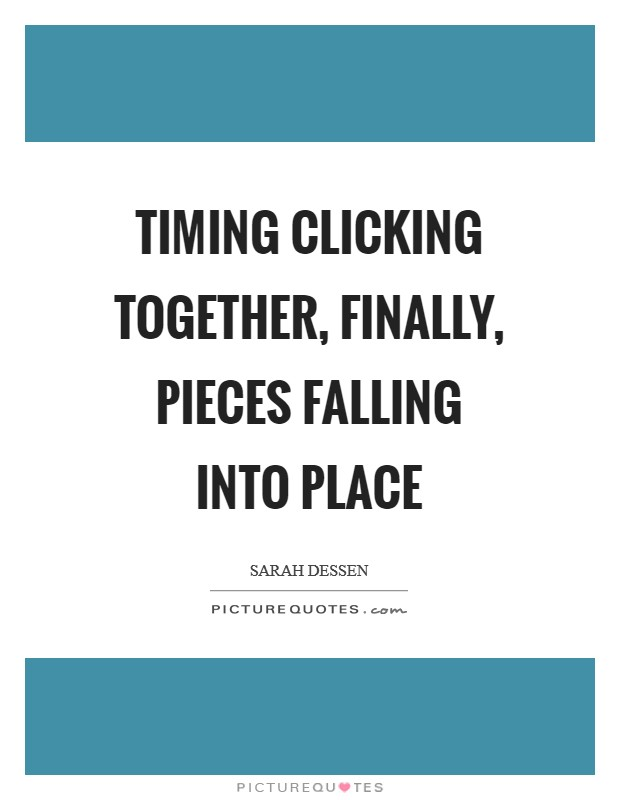 Timing clicking together, finally, pieces falling into place Picture Quote #1