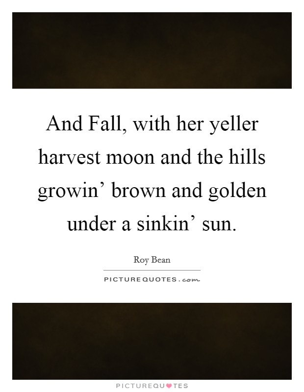 And Fall, with her yeller harvest moon and the hills growin' brown and golden under a sinkin' sun Picture Quote #1