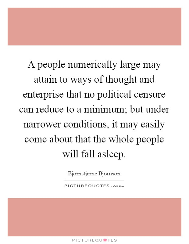 A people numerically large may attain to ways of thought and enterprise that no political censure can reduce to a minimum; but under narrower conditions, it may easily come about that the whole people will fall asleep Picture Quote #1