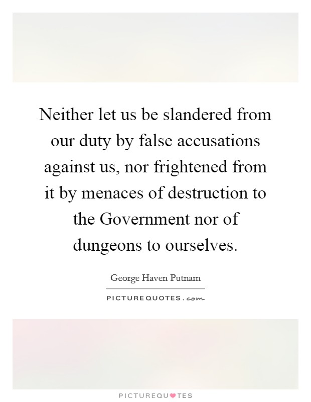 Neither let us be slandered from our duty by false accusations against us, nor frightened from it by menaces of destruction to the Government nor of dungeons to ourselves Picture Quote #1