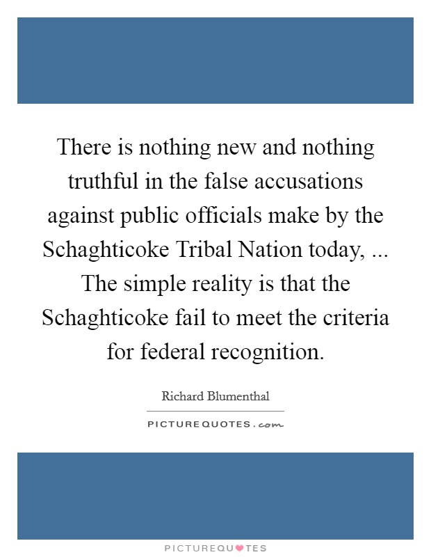 There is nothing new and nothing truthful in the false accusations against public officials make by the Schaghticoke Tribal Nation today, ... The simple reality is that the Schaghticoke fail to meet the criteria for federal recognition Picture Quote #1