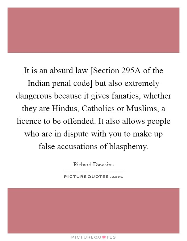 It is an absurd law [Section 295A of the Indian penal code] but also extremely dangerous because it gives fanatics, whether they are Hindus, Catholics or Muslims, a licence to be offended. It also allows people who are in dispute with you to make up false accusations of blasphemy Picture Quote #1