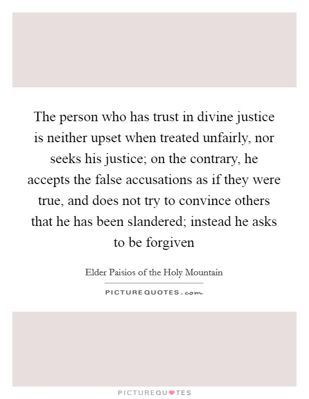 The person who has trust in divine justice is neither upset when treated unfairly, nor seeks his justice; on the contrary, he accepts the false accusations as if they were true, and does not try to convince others that he has been slandered; instead he asks to be forgiven Picture Quote #1
