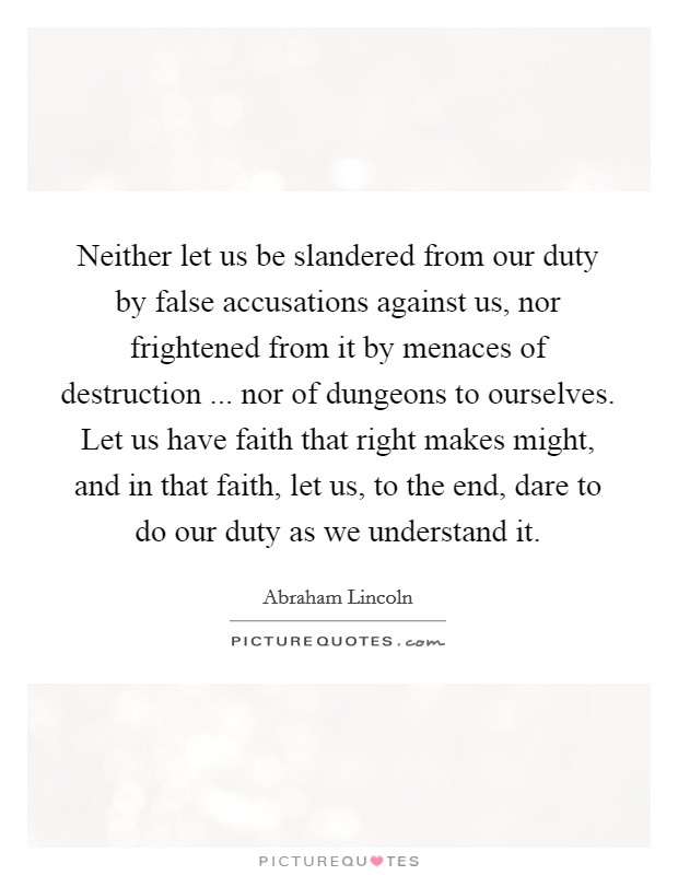 Neither let us be slandered from our duty by false accusations against us, nor frightened from it by menaces of destruction ... nor of dungeons to ourselves. Let us have faith that right makes might, and in that faith, let us, to the end, dare to do our duty as we understand it Picture Quote #1
