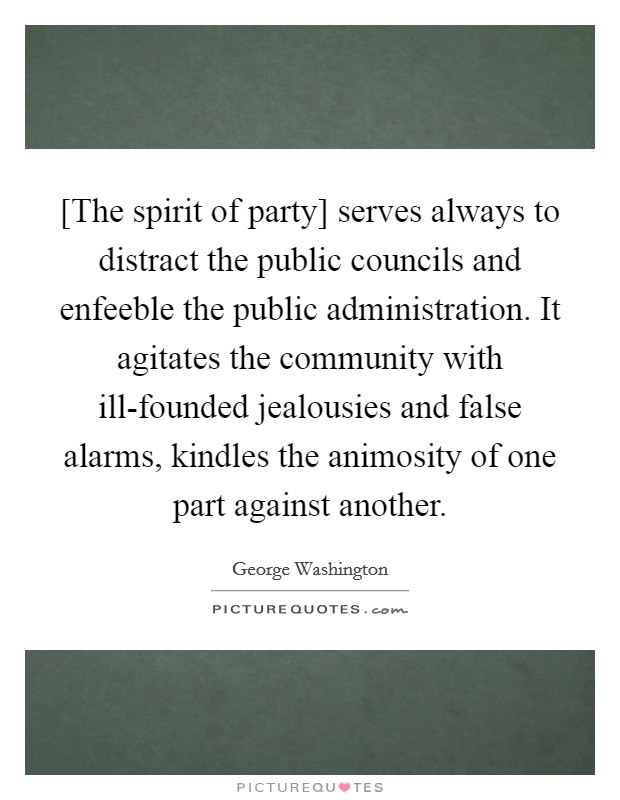 [The spirit of party] serves always to distract the public councils and enfeeble the public administration. It agitates the community with ill-founded jealousies and false alarms, kindles the animosity of one part against another Picture Quote #1