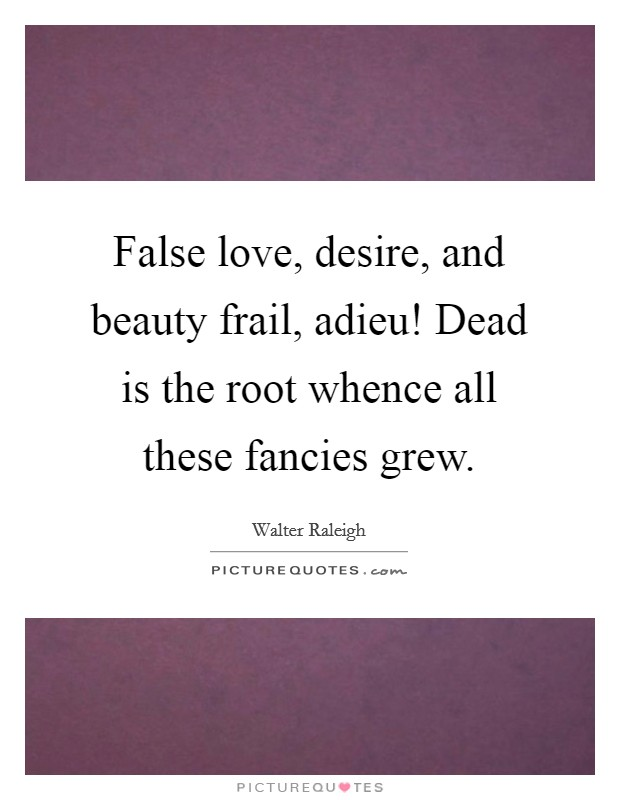 False love, desire, and beauty frail, adieu! Dead is the root whence all these fancies grew Picture Quote #1