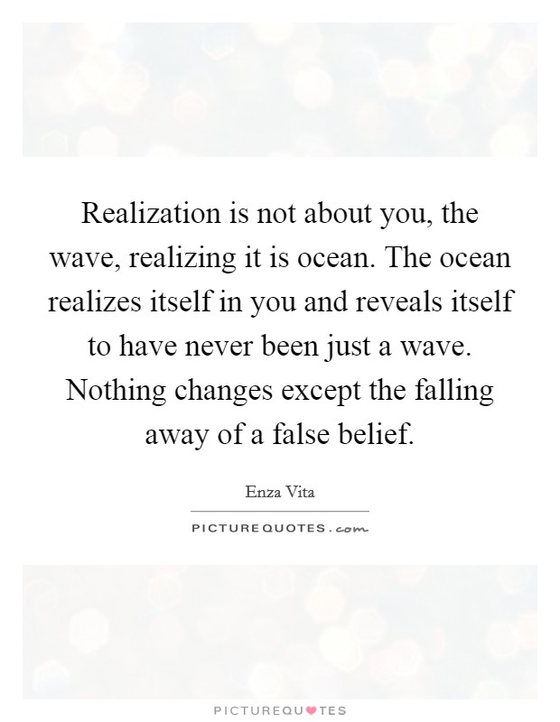 Realization is not about you, the wave, realizing it is ocean. The ocean realizes itself in you and reveals itself to have never been just a wave. Nothing changes except the falling away of a false belief. Picture Quote #1