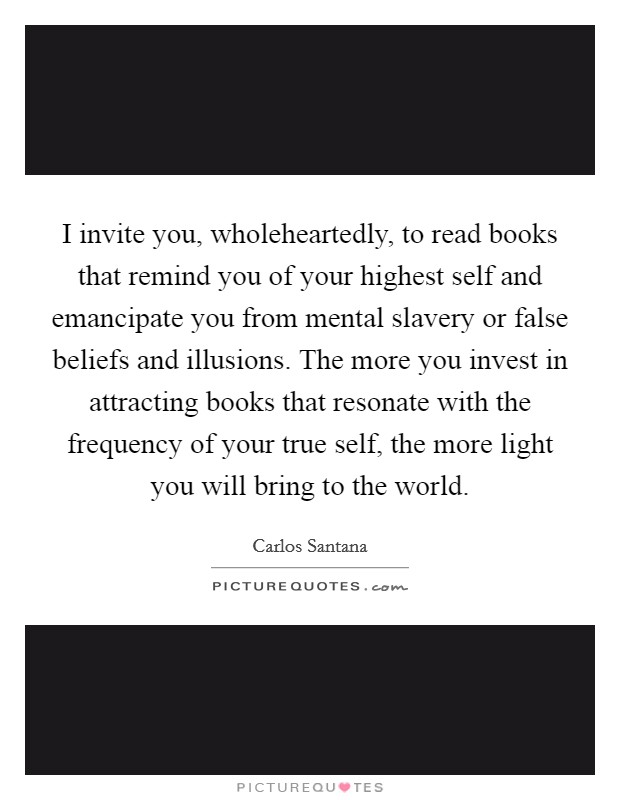 I invite you, wholeheartedly, to read books that remind you of your highest self and emancipate you from mental slavery or false beliefs and illusions. The more you invest in attracting books that resonate with the frequency of your true self, the more light you will bring to the world Picture Quote #1