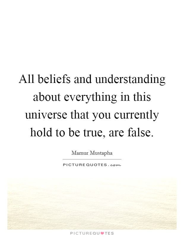 All beliefs and understanding about everything in this universe that you currently hold to be true, are false Picture Quote #1