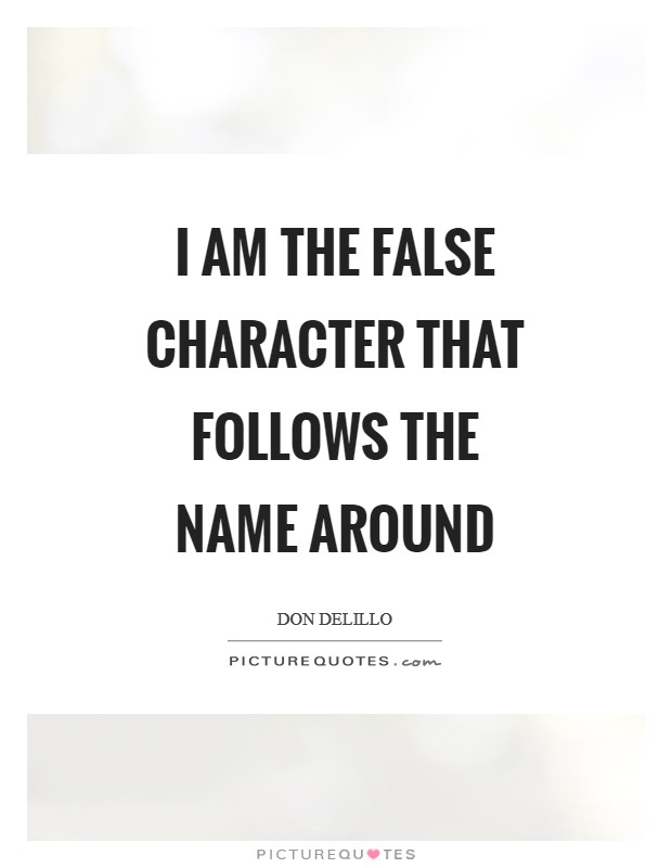 I am the false character that follows the name around Picture Quote #1