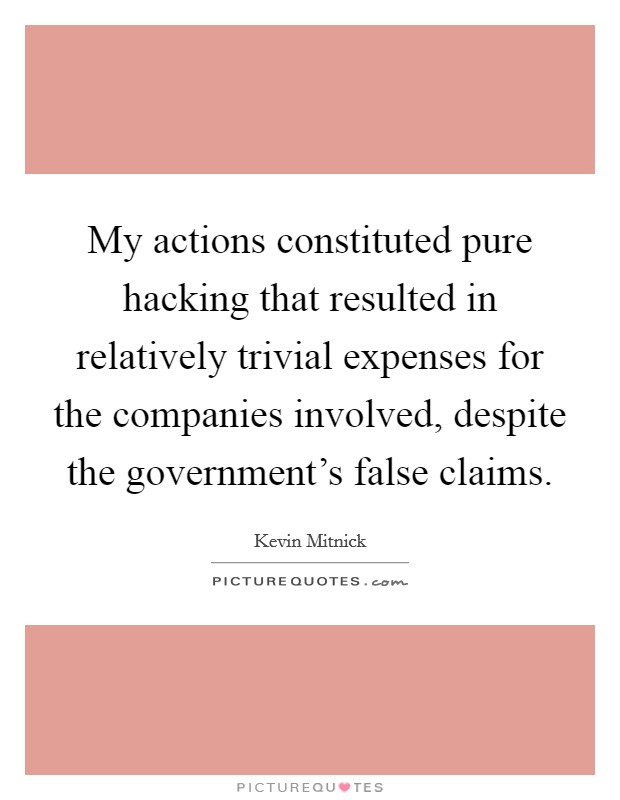 My actions constituted pure hacking that resulted in relatively trivial expenses for the companies involved, despite the government's false claims Picture Quote #1