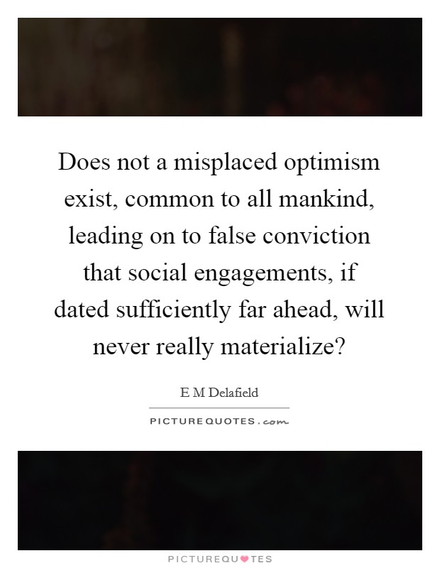 Does not a misplaced optimism exist, common to all mankind, leading on to false conviction that social engagements, if dated sufficiently far ahead, will never really materialize? Picture Quote #1
