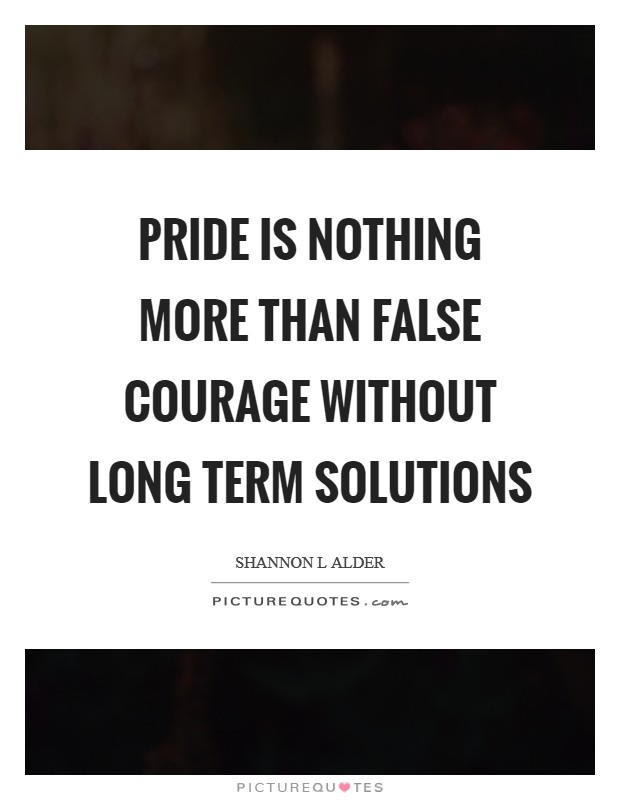Pride is nothing more than false courage without long term solutions Picture Quote #1