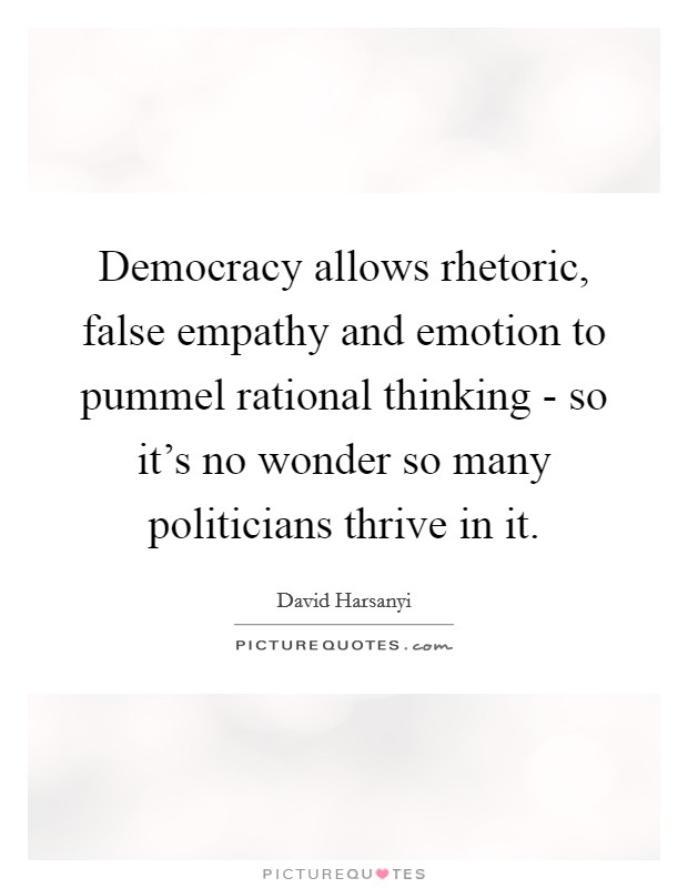 Democracy allows rhetoric, false empathy and emotion to pummel rational thinking - so it's no wonder so many politicians thrive in it Picture Quote #1