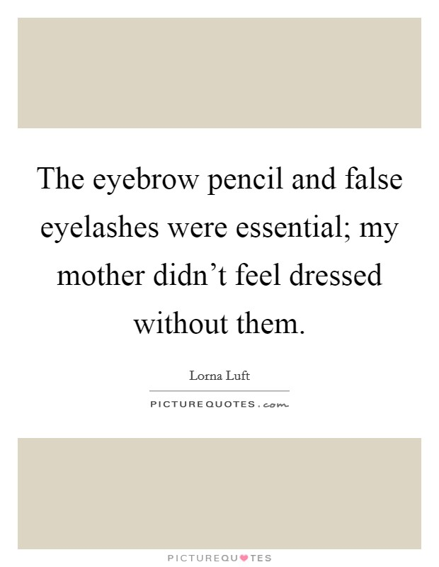 The eyebrow pencil and false eyelashes were essential; my mother didn't feel dressed without them Picture Quote #1