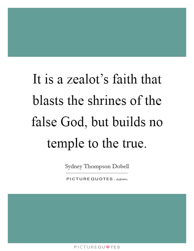 It is a zealot's faith that blasts the shrines of the false God, but builds no temple to the true Picture Quote #1