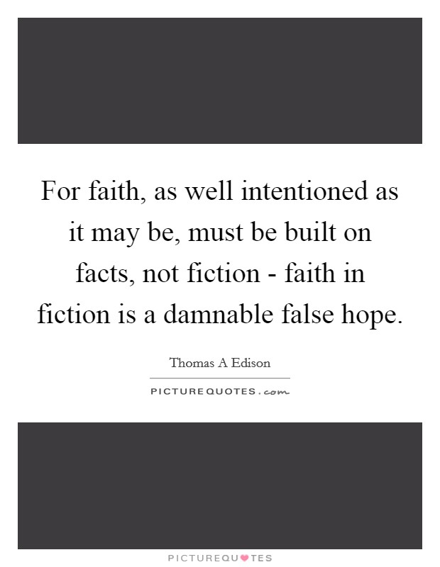 For faith, as well intentioned as it may be, must be built on facts, not fiction - faith in fiction is a damnable false hope Picture Quote #1