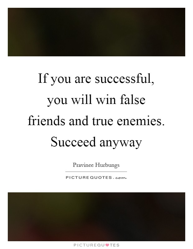 If you are successful, you will win false friends and true enemies. Succeed anyway Picture Quote #1