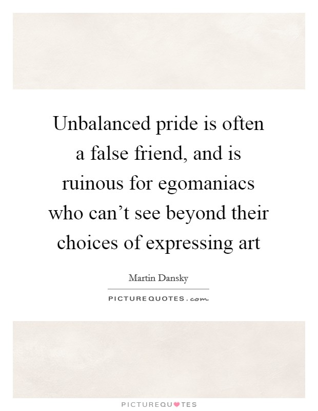 unbalanced pride is often a false friend and is ruinous for