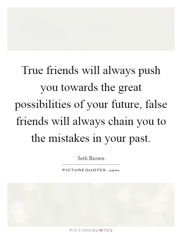True friends will always push you towards the great possibilities of your future, false friends will always chain you to the mistakes in your past Picture Quote #1