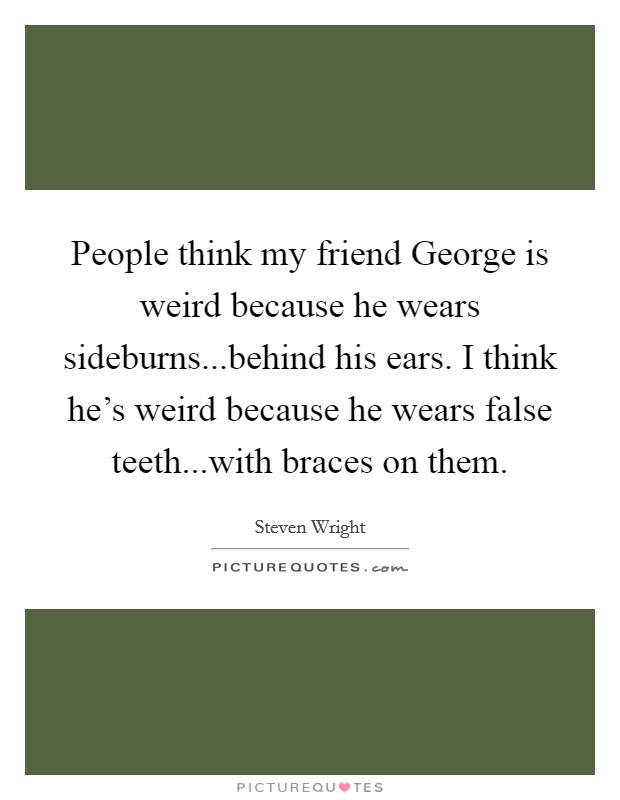 People think my friend George is weird because he wears sideburns...behind his ears. I think he's weird because he wears false teeth...with braces on them Picture Quote #1