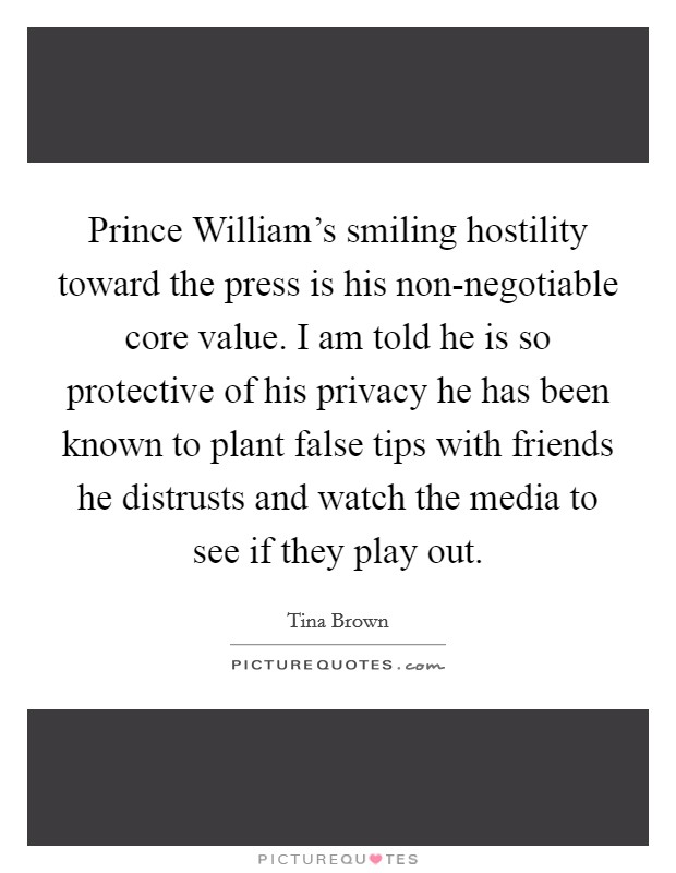 Prince William's smiling hostility toward the press is his non-negotiable core value. I am told he is so protective of his privacy he has been known to plant false tips with friends he distrusts and watch the media to see if they play out Picture Quote #1