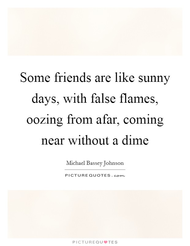 Some friends are like sunny days, with false flames, oozing from afar, coming near without a dime Picture Quote #1