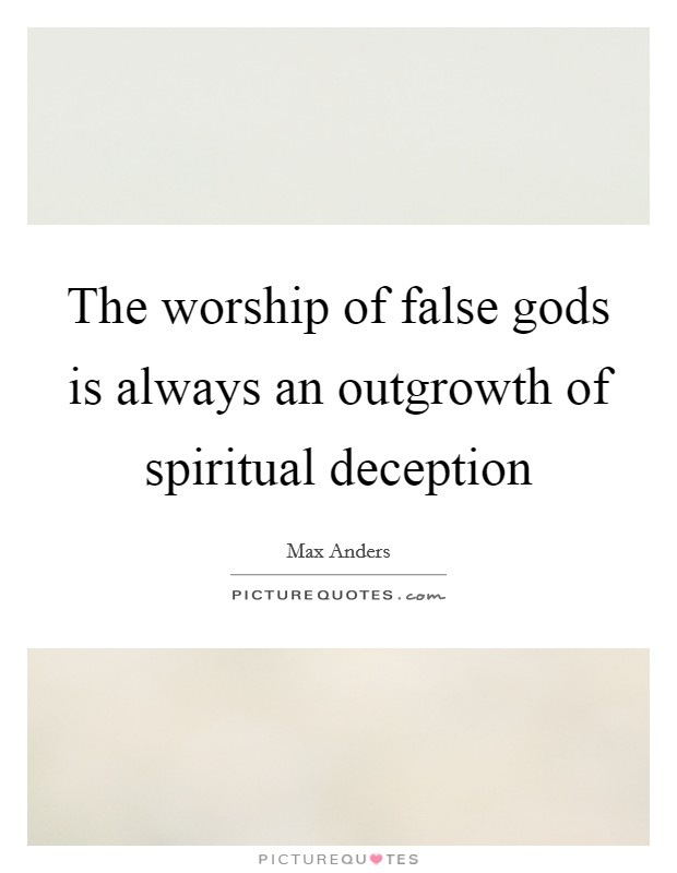 The worship of false gods is always an outgrowth of spiritual deception Picture Quote #1