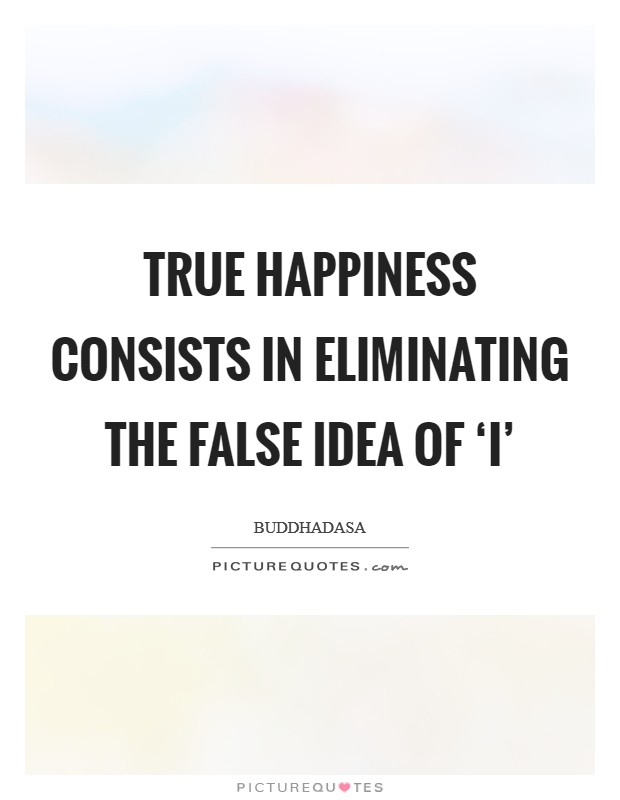 True happiness consists in eliminating the false idea of 'I' Picture Quote #1