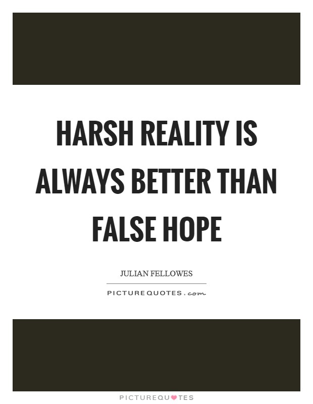 Harsh reality is always better than false hope Picture Quote #1